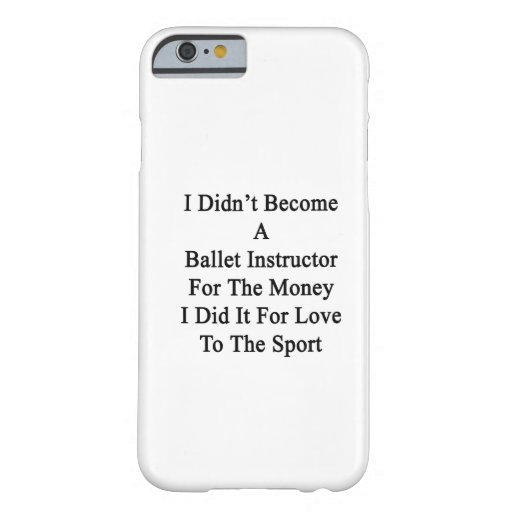 I Didn't Become A Ballet Instructor For The Money iPhone 6 Case