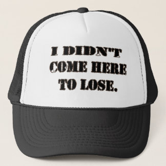 I DIDN'T COME HERE TO LOSE. TRUCKER HAT