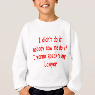 I didn't do it I wanna speak to my lawyer Sweatshirt