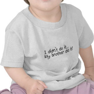 I Didnt Do It, My Brother Did It T Shirts