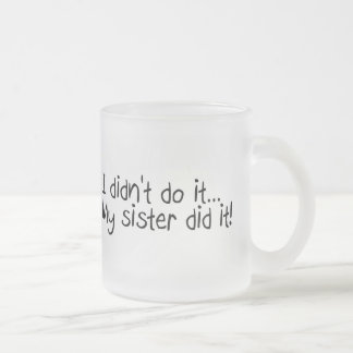 I Didnt Do It, My Sister Did It Frosted Glass Mug