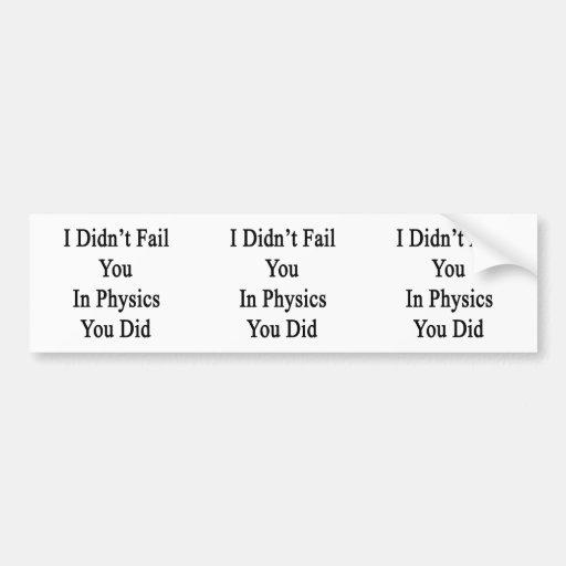 I Didn't Fail You In Physics You Did Bumper Sticker