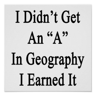 I Didn't Get An A In Geography I Earned It Poster