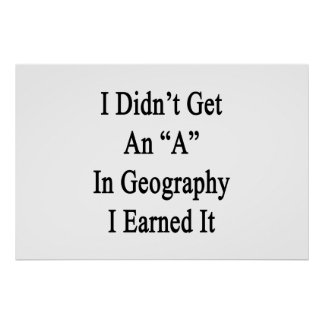 I Didn't Get An A In Geography I Earned It Print