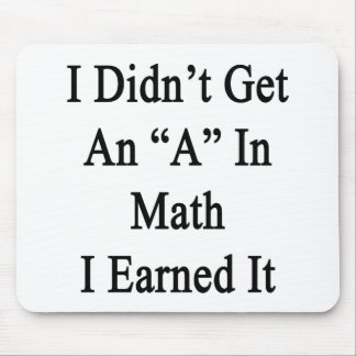 I Didn't Get An A In Math I Earned It Mousepad
