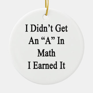 I Didn't Get An A In Math I Earned It Round Ceramic Decoration