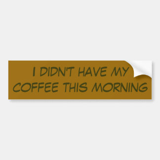I didn't have my coffee this morning bumper sticker