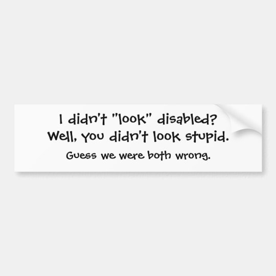 "I didn't ""look"" disabled? bumper sticker"