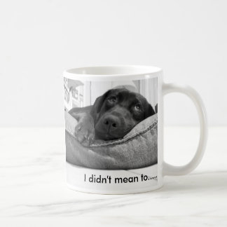 I didn't mean to....... coffee mug