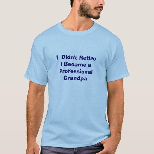 I  Didn't Retire Became a Professional Grandpa T-Shirt