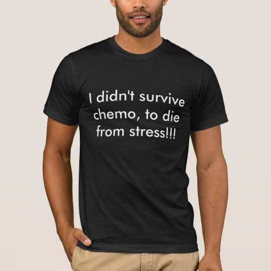 I didn't survive chemo, to die from stress!!! T-Shirt