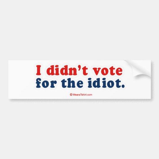 I didn't vote for the idiot bumper sticker