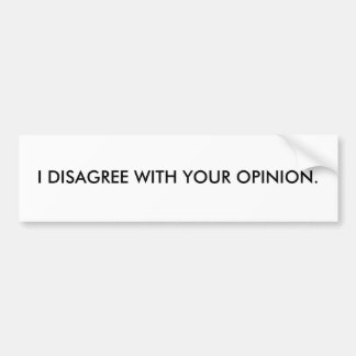 I DISAGREE WITH YOUR OPINION. BUMPER STICKER