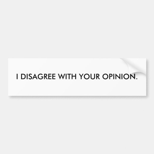 I DISAGREE WITH YOUR OPINION. BUMPER STICKERS