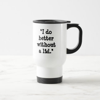 """I do better without a lid."" Travel Mug"