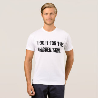 """""""I do it for the chicken skin.."""" t shirt"""