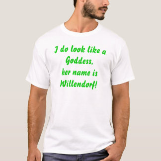 I do look like aGoddess,her name isWillendorf! T-Shirt