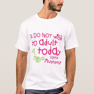 I Do Not Wish To Adult Today Mummy T-Shirt