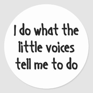 I Do What The Little Voices Tell Me To Do Round Sticker