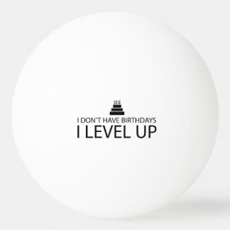 I Don't Have Birthdays I Level Up Ping Pong Ball
