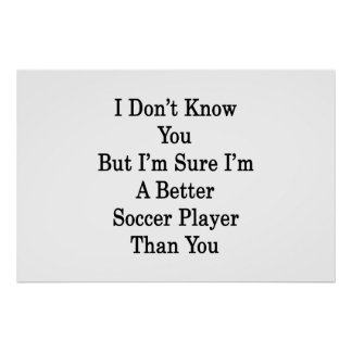 I Don t Know You But I m Sure I m A Better Soccer Poster