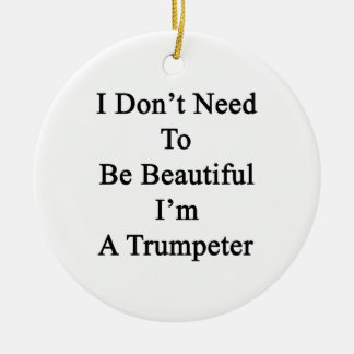 I Don t Need To Be Beautiful I m A Trumpeter Christmas Tree Ornament