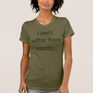 I don t suffer from insanity t-shirt