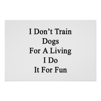 I Don t Train Dogs For A Living I Do It For Fun Print