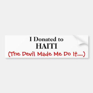 I Donated to, HAITI, (The Devil Made Me Do It....) Bumper Sticker
