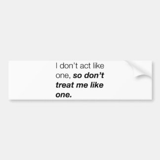 """I don't act like one, so don't treat me like one"" Bumper Sticker"
