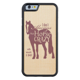 I Don't Always Act Horse Crazy Carved® Maple iPhone 6 Bumper Case
