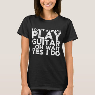 I don't always play guitar oh wait yes I do T-Shirt