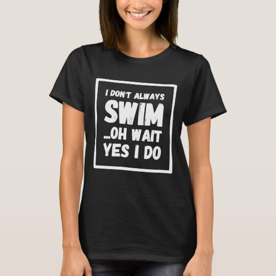 I don't always swim oh wait yes I