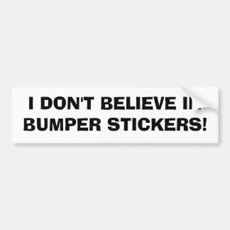I DON'T BELIEVE IN BUMPER STICKERS! BUMPER STICKER