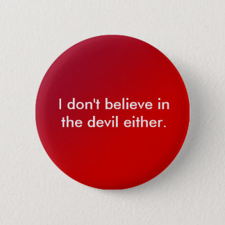 I don't believe in the devil either. 6 cm round badge