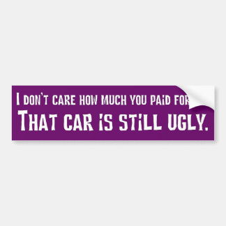 I don't care how expensive it was that car is ugly bumper sticker