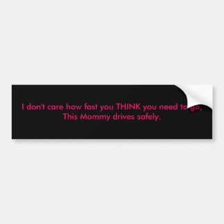 I don't care how fast you THINK you need to go,... Bumper Stickers
