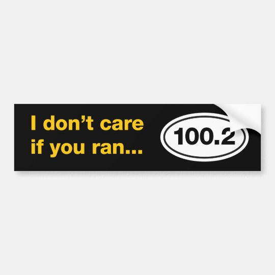 I Don't Care If You Ran 100.2 Bumper Sticker