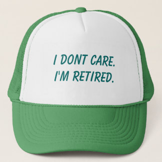 I dont care.I'm retired. Trucker Hat