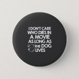 I don't care who dies in a movie as long as the do 6 cm round badge
