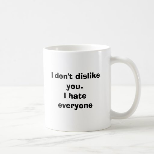 I don't dislike you.I hate everyone Coffee Mugs
