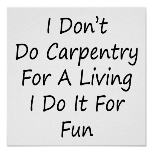 I Don't Do Carpentry For A Living I Do It For Fun Poster