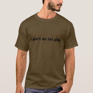 I DONT DO FAT GIRLS T-Shirt
