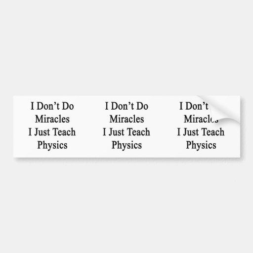 I Don't Do Miracles I Just Teach Physics Bumper Sticker