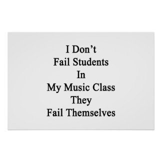 I Don't Fail Students In My Music Class They Fail Poster