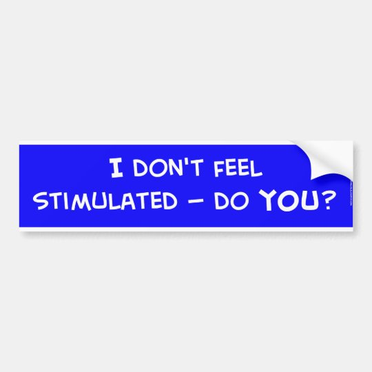 I don't feel stimulated, do you? bumper sticker