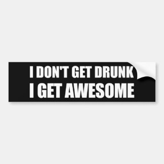 I don't get drunk, I get AWESOME. Bumper Stickers