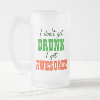 I Dont Get Drunk I get Awesome! Frosted Glass Beer Mug