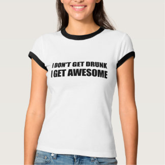 I don't get drunk, I get AWESOME. T-Shirt