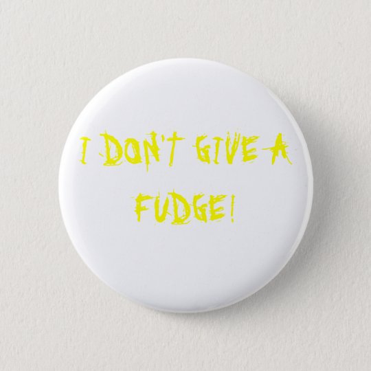 I DON'T GIVE A FUDGE! 6 CM ROUND BADGE